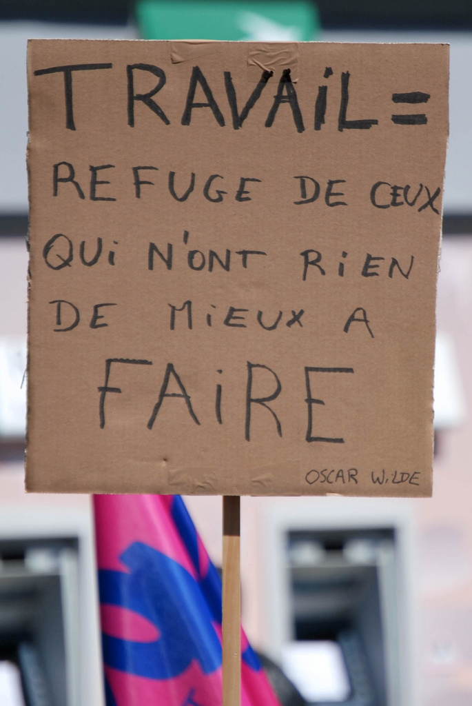 "Work is the refuge of people who have nothing better to do"" Oscar Wilde (Placard in a French protest, 2010)"